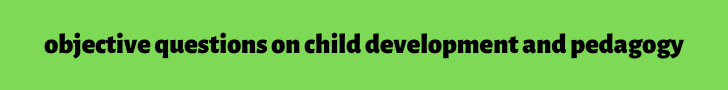 objective questions on child development and pedagogy